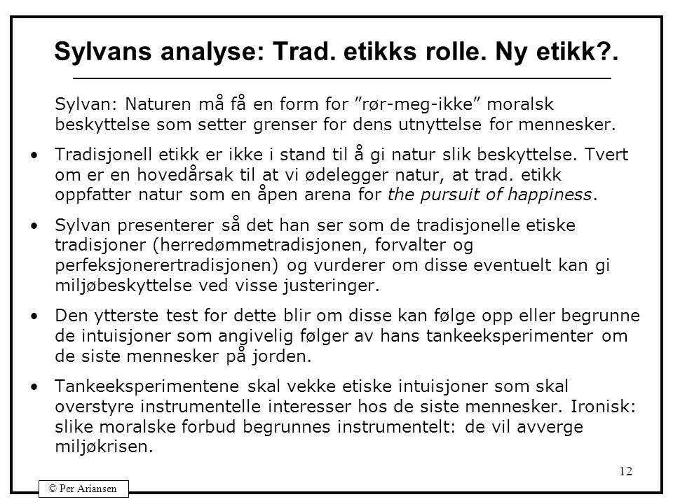 """© Per Ariansen 12 Sylvans analyse: Trad. etikks rolle. Ny etikk?. Sylvan: Naturen må få en form for """"rør-meg-ikke"""" moralsk beskyttelse som setter gren"""