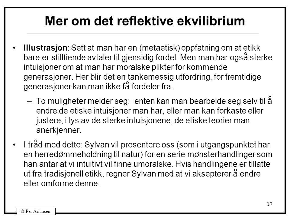 © Per Ariansen 17 Mer om det reflektive ekvilibrium Illustrasjon: Sett at man har en (metaetisk) oppfatning om at etikk bare er stilltiende avtaler til gjensidig fordel.