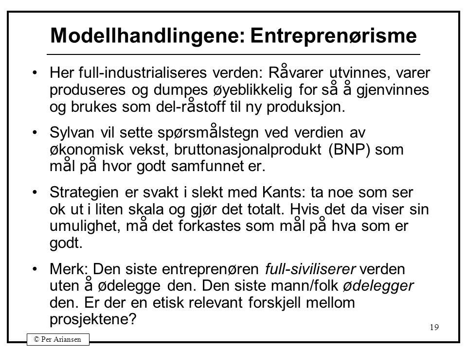© Per Ariansen 19 Modellhandlingene: Entreprenørisme Her full-industrialiseres verden: R å varer utvinnes, varer produseres og dumpes ø yeblikkelig fo