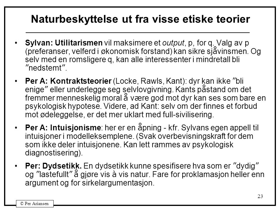 © Per Ariansen 23 Naturbeskyttelse ut fra visse etiske teorier Sylvan: Utilitarismen vil maksimere et output, p, for q. Valg av p (preferanser, velfer