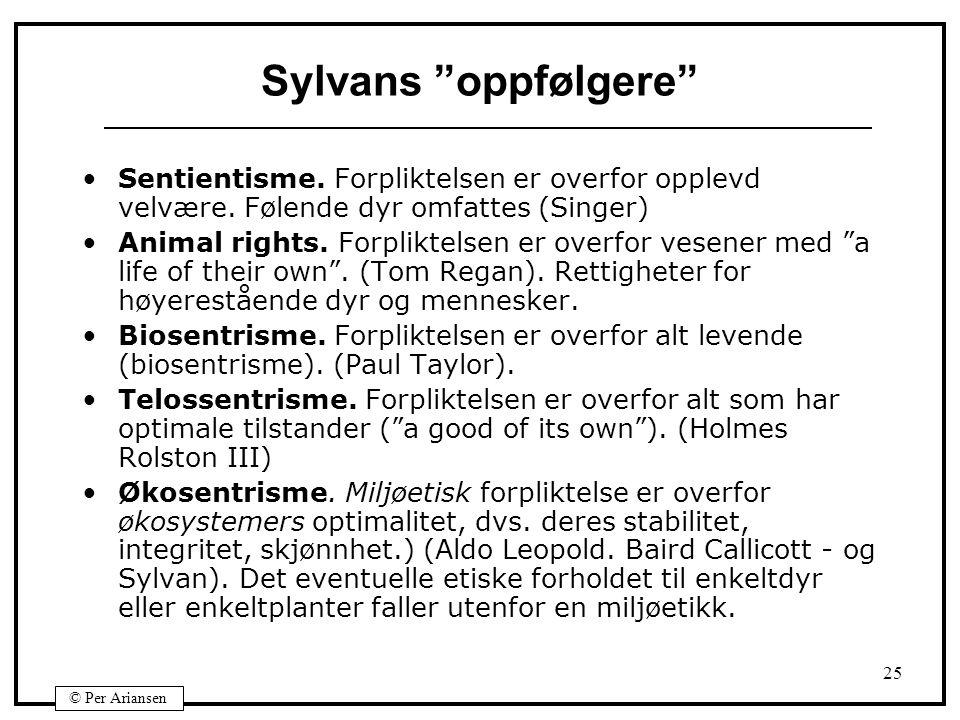 """© Per Ariansen 25 Sylvans """"oppfølgere"""" Sentientisme. Forpliktelsen er overfor opplevd velvære. Følende dyr omfattes (Singer) Animal rights. Forpliktel"""
