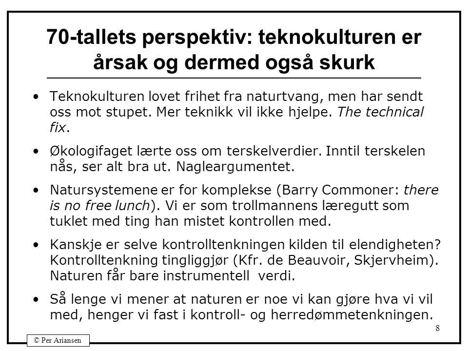 © Per Ariansen 8 70-tallets perspektiv: teknokulturen er årsak og dermed også skurk Teknokulturen lovet frihet fra naturtvang, men har sendt oss mot stupet.