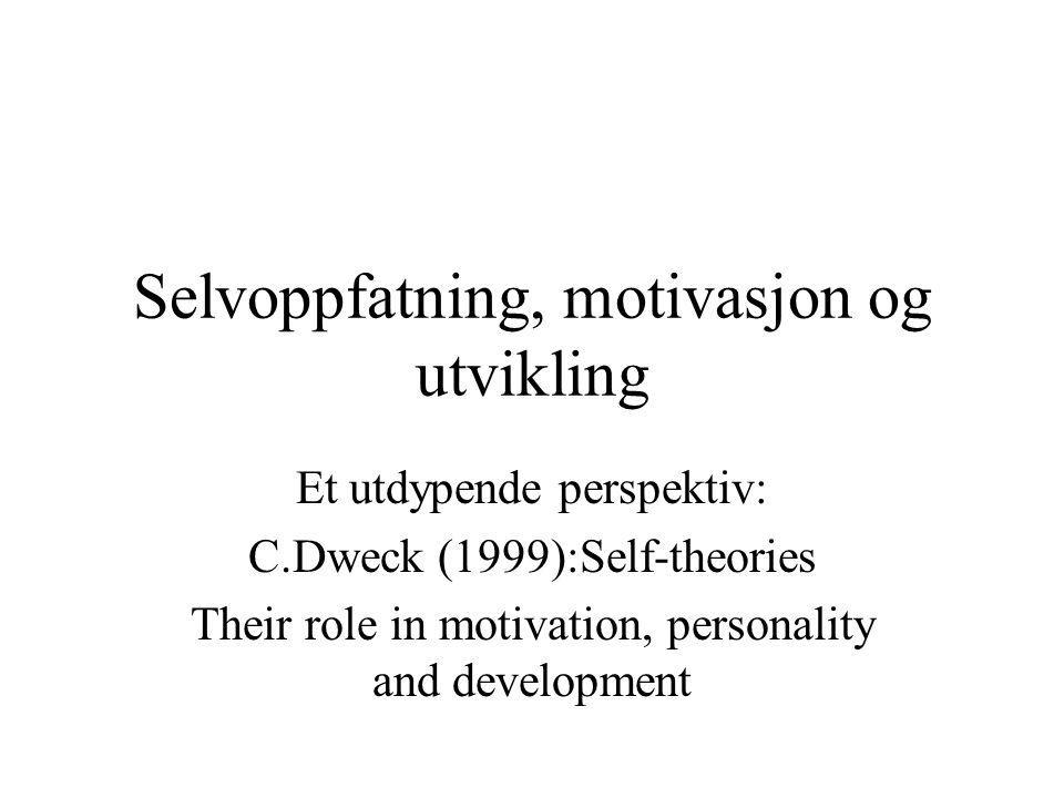 Selvoppfatning, motivasjon og utvikling Et utdypende perspektiv: C.Dweck (1999):Self-theories Their role in motivation, personality and development