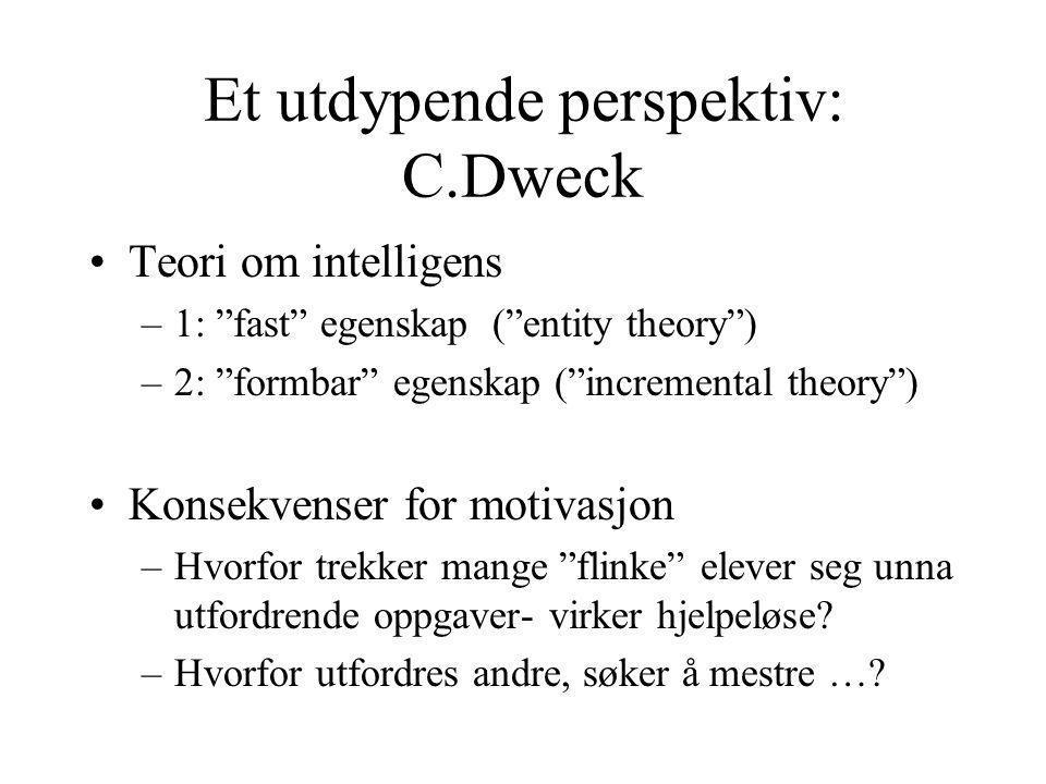 Et utdypende perspektiv: C.Dweck Teori om intelligens –1: fast egenskap ( entity theory ) –2: formbar egenskap ( incremental theory ) Konsekvenser for motivasjon –Hvorfor trekker mange flinke elever seg unna utfordrende oppgaver- virker hjelpeløse.