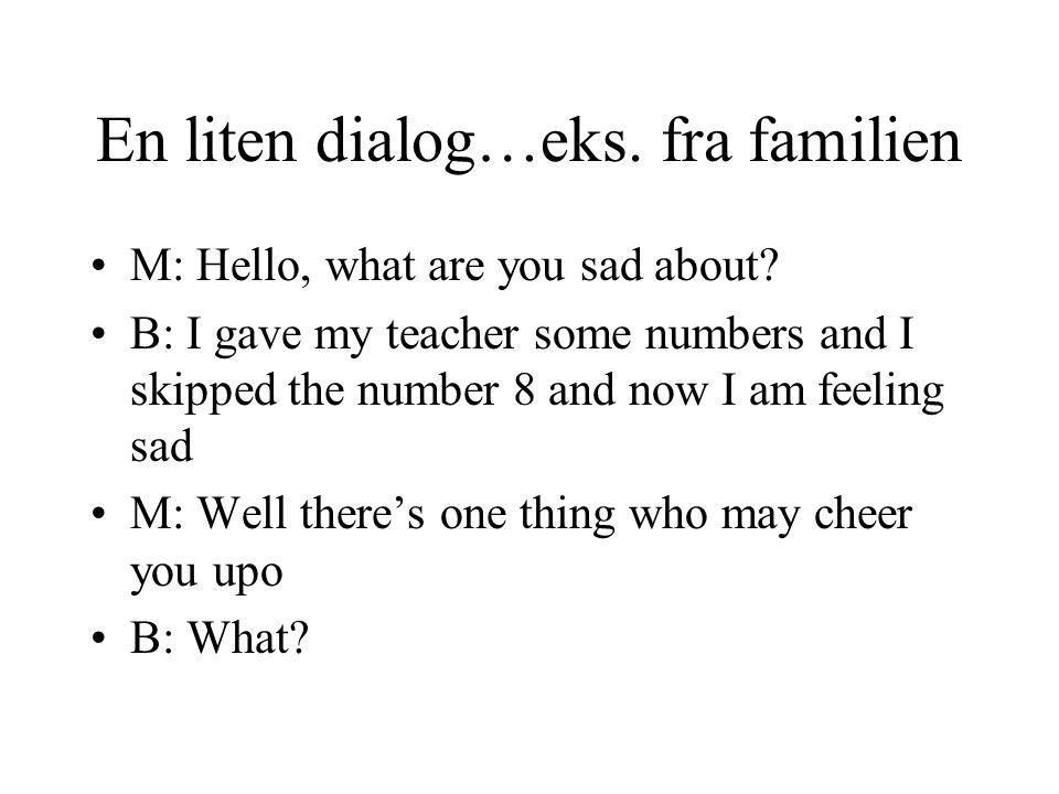 En liten dialog…eks. fra familien M: Hello, what are you sad about? B: I gave my teacher some numbers and I skipped the number 8 and now I am feeling