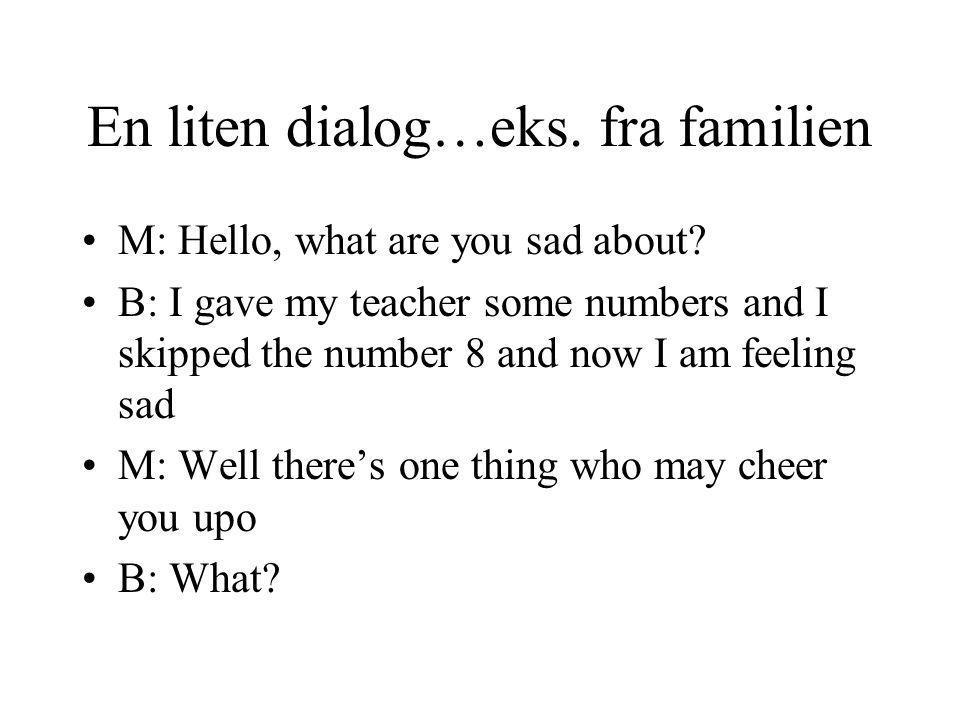 En liten dialog…eks.fra familien M: Hello, what are you sad about.
