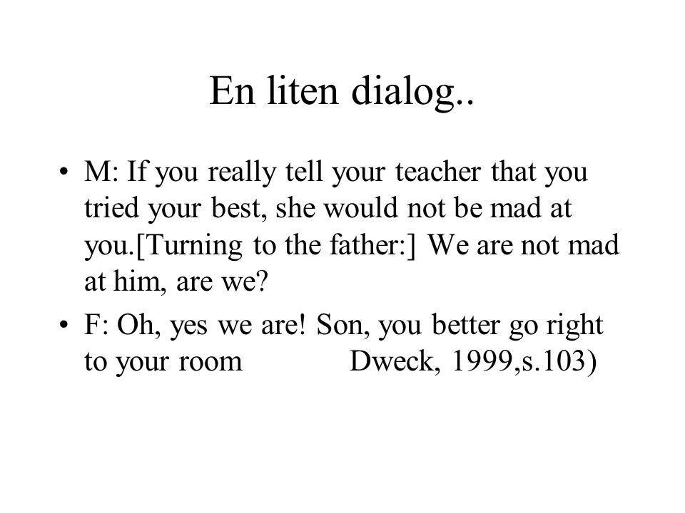 En liten dialog.. M: If you really tell your teacher that you tried your best, she would not be mad at you.[Turning to the father:] We are not mad at