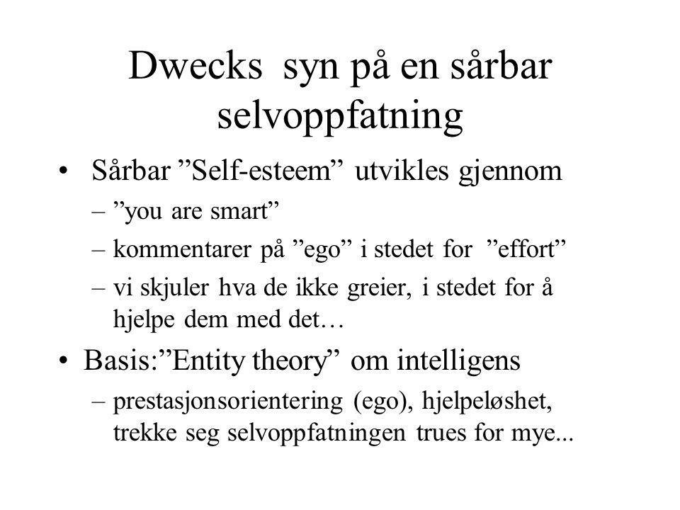 Dwecks syn på en sårbar selvoppfatning Sårbar Self-esteem utvikles gjennom – you are smart –kommentarer på ego i stedet for effort –vi skjuler hva de ikke greier, i stedet for å hjelpe dem med det… Basis: Entity theory om intelligens –prestasjonsorientering (ego), hjelpeløshet, trekke seg selvoppfatningen trues for mye...