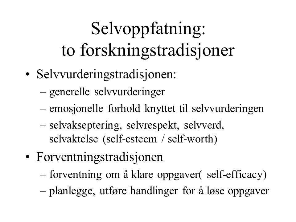 Selvoppfatning: to forskningstradisjoner Selvvurderingstradisjonen: –generelle selvvurderinger –emosjonelle forhold knyttet til selvvurderingen –selvakseptering, selvrespekt, selvverd, selvaktelse (self-esteem / self-worth) Forventningstradisjonen –forventning om å klare oppgaver( self-efficacy) –planlegge, utføre handlinger for å løse oppgaver