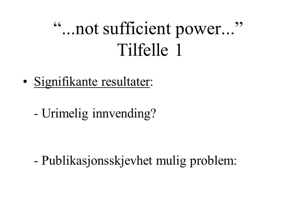 """""""...not sufficient power..."""" Tilfelle 1 Signifikante resultater: - Urimelig innvending? - Publikasjonsskjevhet mulig problem:"""