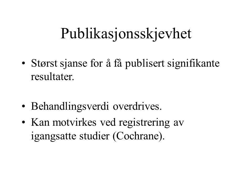 Publikasjonsskjevhet Størst sjanse for å få publisert signifikante resultater. Behandlingsverdi overdrives. Kan motvirkes ved registrering av igangsat