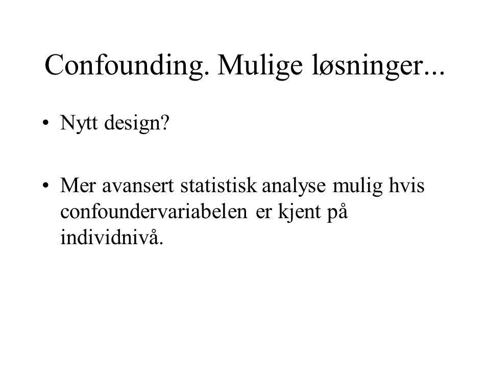 Confounding. Mulige løsninger... Nytt design? Mer avansert statistisk analyse mulig hvis confoundervariabelen er kjent på individnivå.