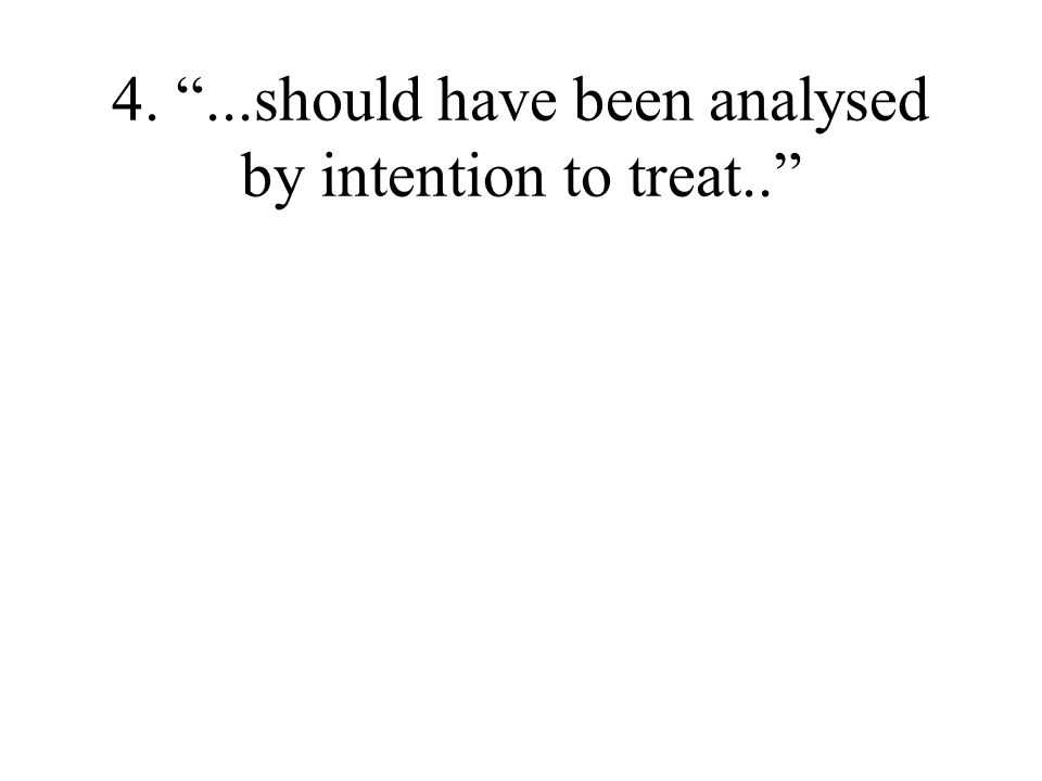"4. ""...should have been analysed by intention to treat.."""