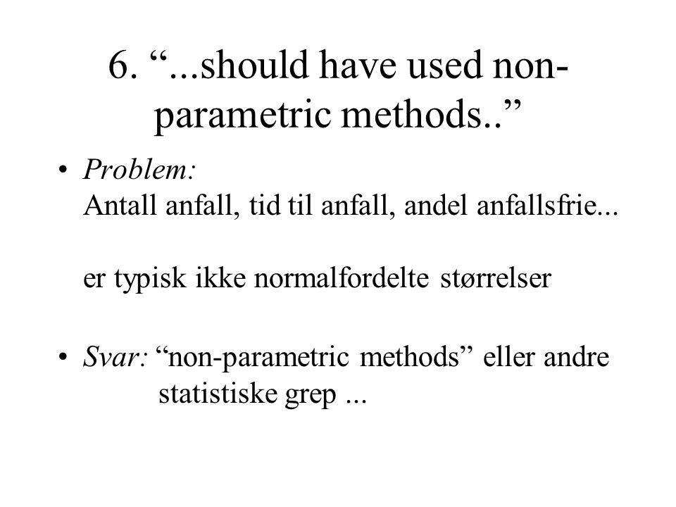 """6. """"...should have used non- parametric methods.."""" Problem: Antall anfall, tid til anfall, andel anfallsfrie... er typisk ikke normalfordelte størrels"""