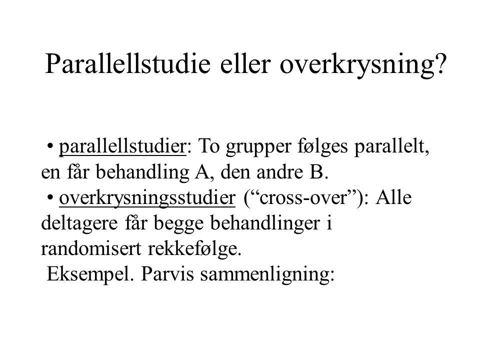 """Parallellstudie eller overkrysning? parallellstudier: To grupper følges parallelt, en får behandling A, den andre B. overkrysningsstudier (""""cross-over"""