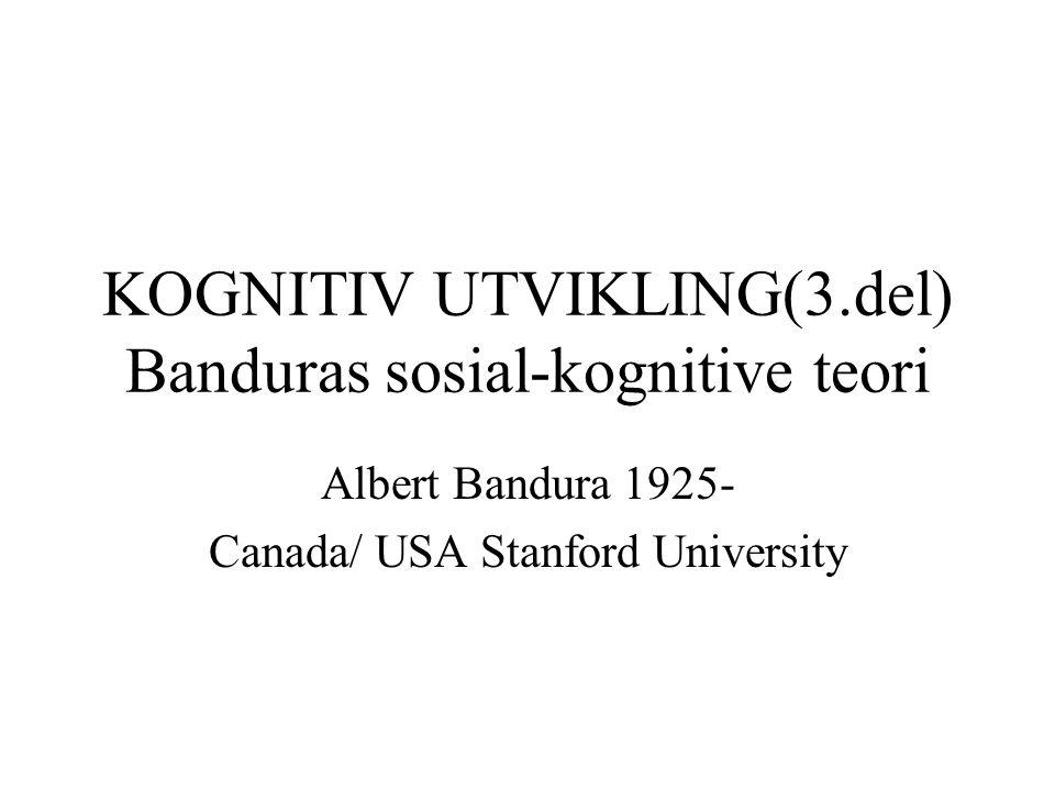 KOGNITIV UTVIKLING(3.del) Banduras sosial-kognitive teori Albert Bandura 1925- Canada/ USA Stanford University