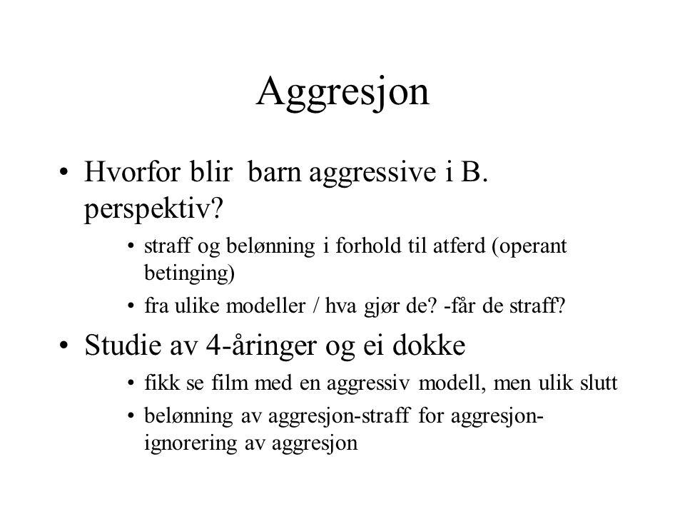 Aggresjon Hvorfor blir barn aggressive i B. perspektiv? straff og belønning i forhold til atferd (operant betinging) fra ulike modeller / hva gjør de?