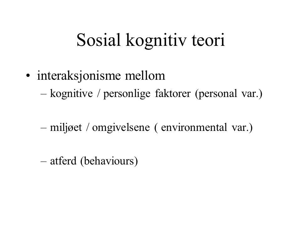 Sosial kognitiv teori interaksjonisme mellom –kognitive / personlige faktorer (personal var.) –miljøet / omgivelsene ( environmental var.) –atferd (be