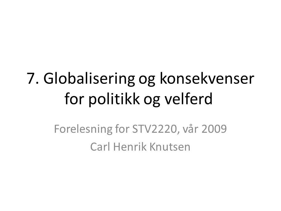 7. Globalisering og konsekvenser for politikk og velferd Forelesning for STV2220, vår 2009 Carl Henrik Knutsen