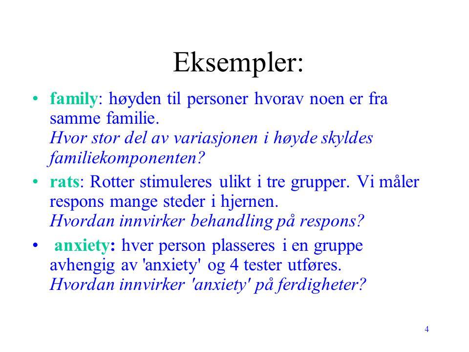 4 Eksempler: family: høyden til personer hvorav noen er fra samme familie. Hvor stor del av variasjonen i høyde skyldes familiekomponenten? rats: Rott