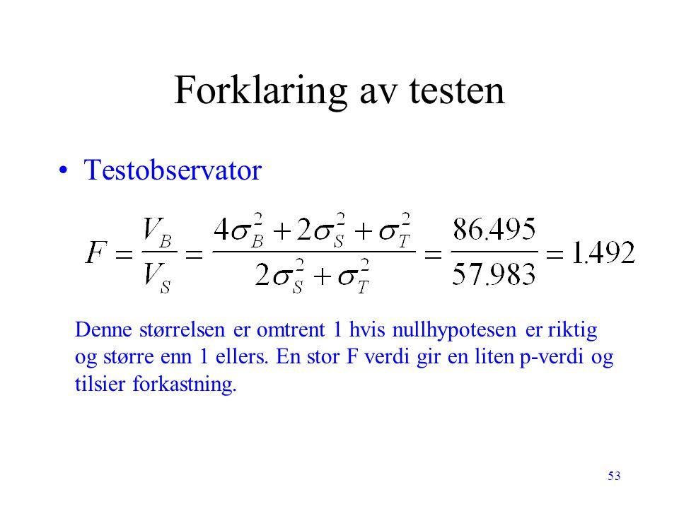 53 Forklaring av testen Testobservator Denne størrelsen er omtrent 1 hvis nullhypotesen er riktig og større enn 1 ellers. En stor F verdi gir en liten