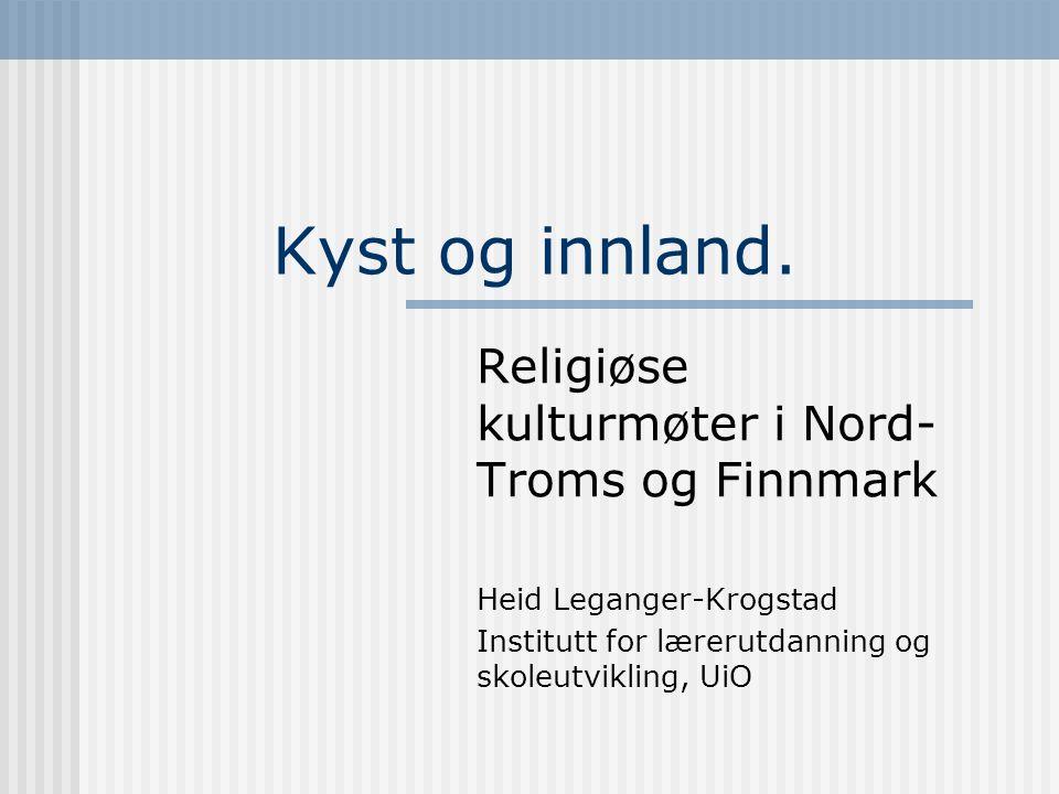 Kyst og innland. Religiøse kulturmøter i Nord- Troms og Finnmark Heid Leganger-Krogstad Institutt for lærerutdanning og skoleutvikling, UiO