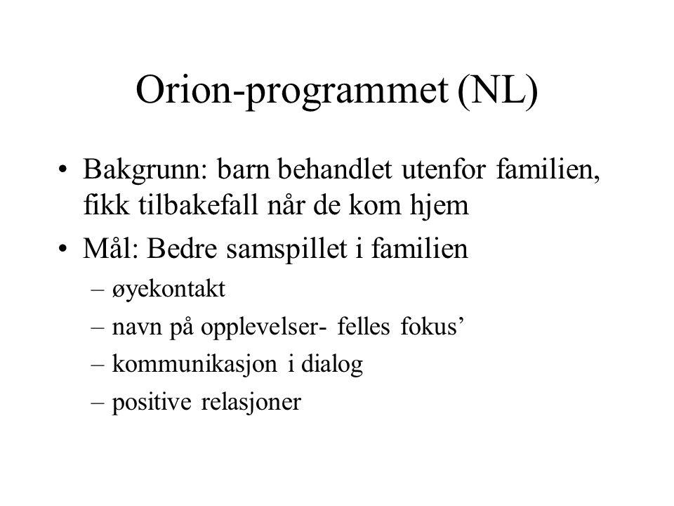 Orion-programmet (NL) Bakgrunn: barn behandlet utenfor familien, fikk tilbakefall når de kom hjem Mål: Bedre samspillet i familien –øyekontakt –navn på opplevelser- felles fokus' –kommunikasjon i dialog –positive relasjoner