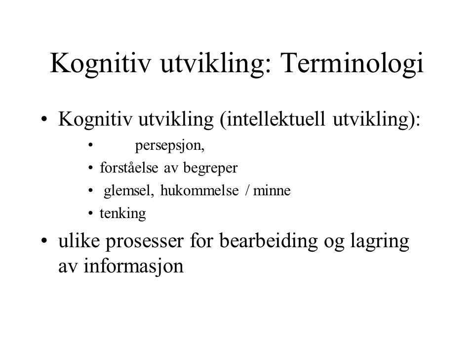Kognitiv utvikling: Terminologi Kognitiv utvikling (intellektuell utvikling): persepsjon, forståelse av begreper glemsel, hukommelse / minne tenking ulike prosesser for bearbeiding og lagring av informasjon