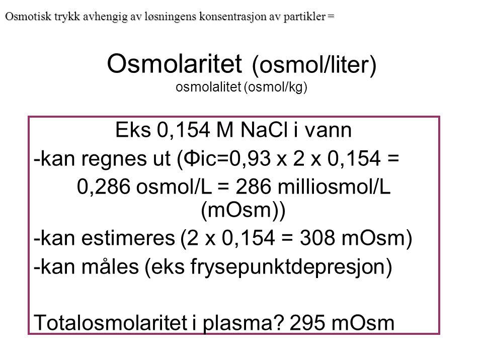 Osmolaritet (osmol/liter) osmolalitet (osmol/kg) Eks 0,154 M NaCl i vann -kan regnes ut (Φic=0,93 x 2 x 0,154 = 0,286 osmol/L = 286 milliosmol/L (mOsm