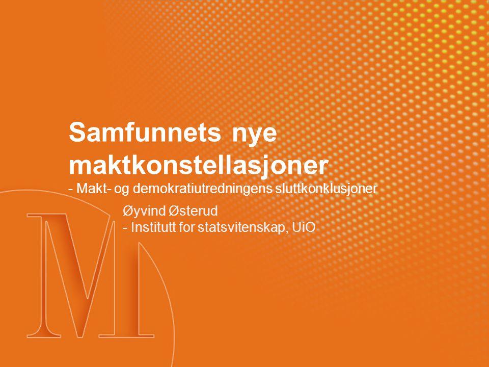 Samfunnets nye maktkonstellasjoner - Makt- og demokratiutredningens sluttkonklusjoner Øyvind Østerud - Institutt for statsvitenskap, UiO