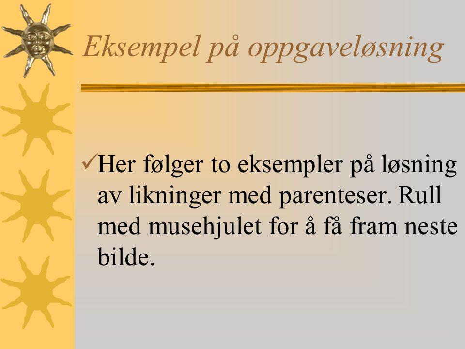 Eksempel på oppgaveløsning Her følger to eksempler på løsning av likninger med parenteser. Rull med musehjulet for å få fram neste bilde.