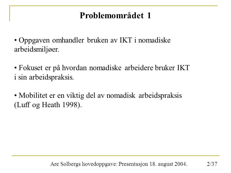 Are Solbergs hovedoppgave: Presentasjon 18. august 2004. Problemområdet 1 Oppgaven omhandler bruken av IKT i nomadiske arbeidsmiljøer. Fokuset er på h