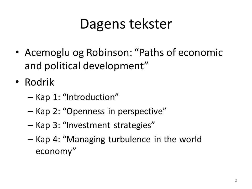 Dagens tekster Acemoglu og Robinson: Paths of economic and political development Rodrik – Kap 1: Introduction – Kap 2: Openness in perspective – Kap 3: Investment strategies – Kap 4: Managing turbulence in the world economy 2