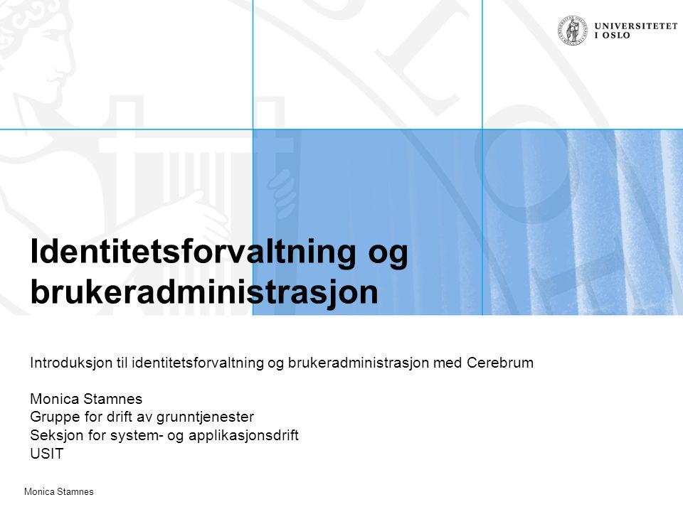 Monica Stamnes Identitetsforvaltning og brukeradministrasjon Introduksjon til identitetsforvaltning og brukeradministrasjon med Cerebrum Monica Stamne