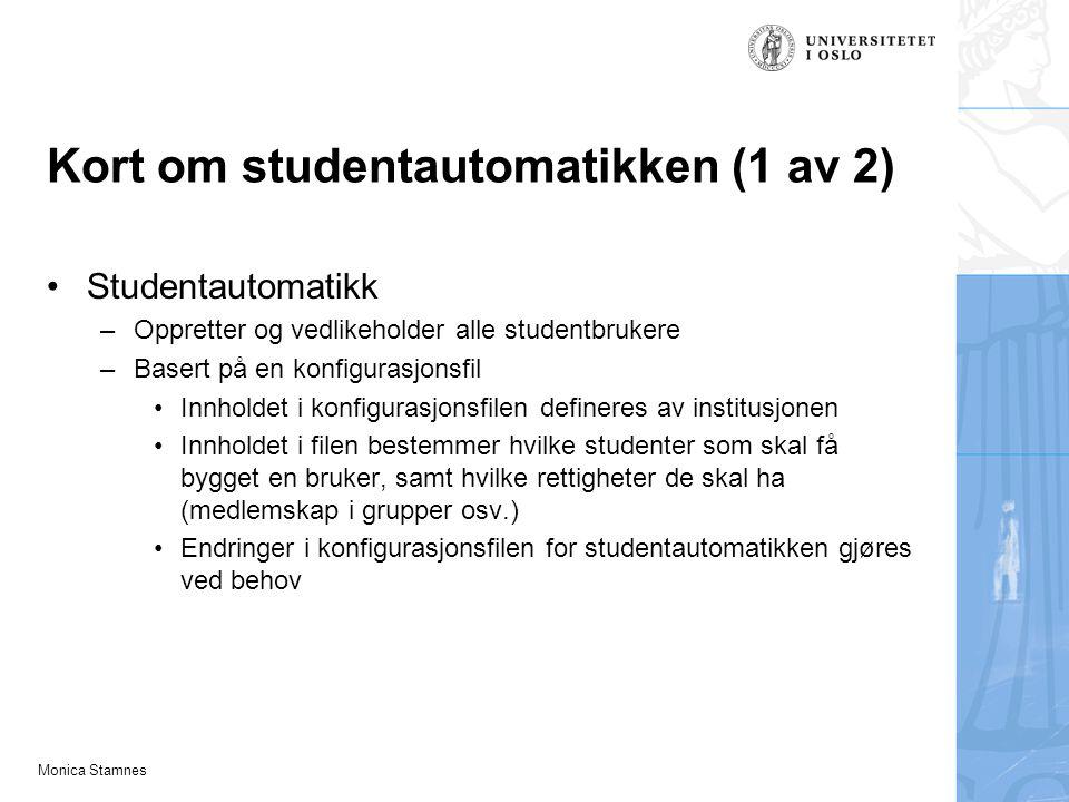 Monica Stamnes Kort om studentautomatikken (1 av 2) Studentautomatikk –Oppretter og vedlikeholder alle studentbrukere –Basert på en konfigurasjonsfil