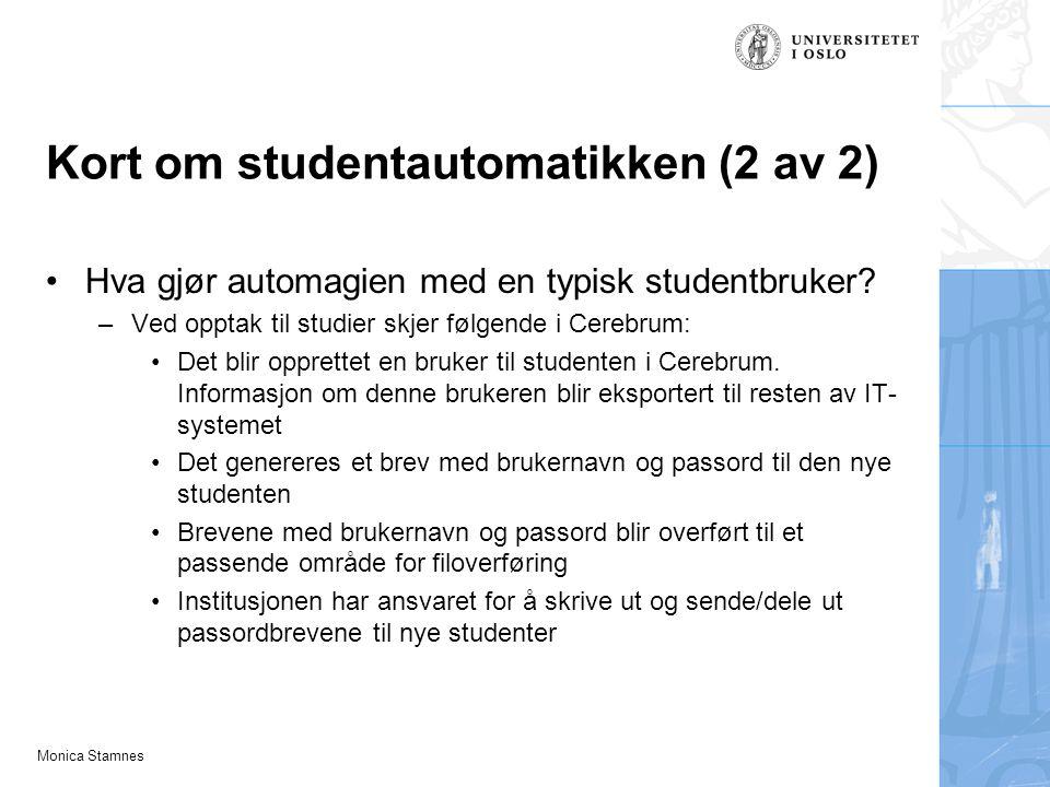 Monica Stamnes Kort om studentautomatikken (2 av 2) Hva gjør automagien med en typisk studentbruker? –Ved opptak til studier skjer følgende i Cerebrum