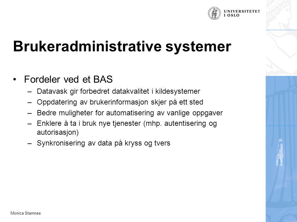 Monica Stamnes Brukeradministrative systemer Fordeler ved et BAS –Datavask gir forbedret datakvalitet i kildesystemer –Oppdatering av brukerinformasjon skjer på ett sted –Bedre muligheter for automatisering av vanlige oppgaver –Enklere å ta i bruk nye tjenester (mhp.