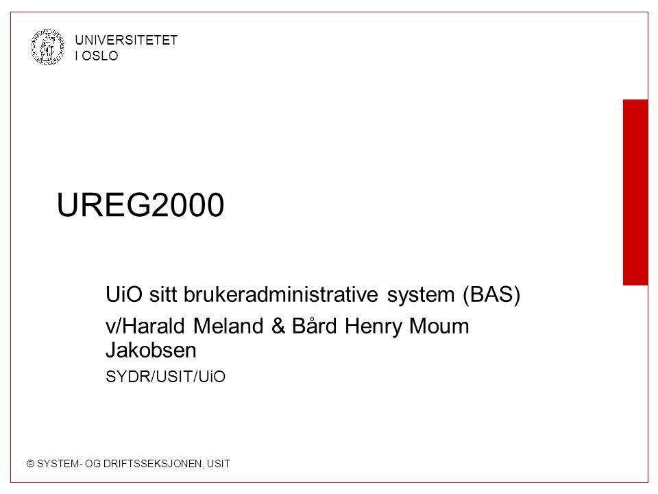 © SYSTEM- OG DRIFTSSEKSJONEN, USIT UNIVERSITETET I OSLO UREG2000 UiO sitt brukeradministrative system (BAS) v/Harald Meland & Bård Henry Moum Jakobsen SYDR/USIT/UiO
