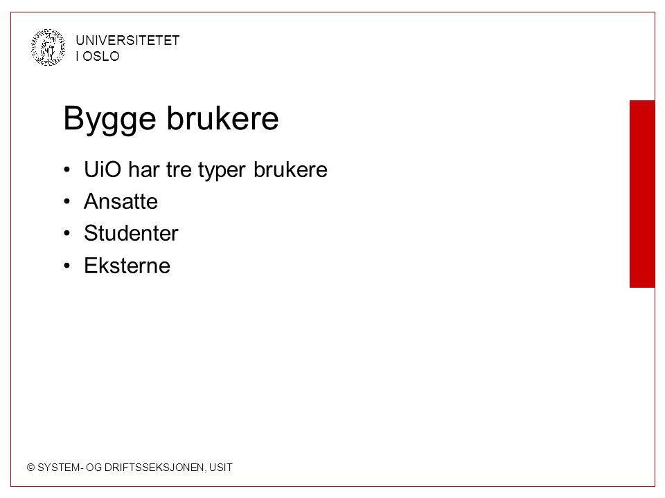 © SYSTEM- OG DRIFTSSEKSJONEN, USIT UNIVERSITETET I OSLO Bygge brukere UiO har tre typer brukere Ansatte Studenter Eksterne