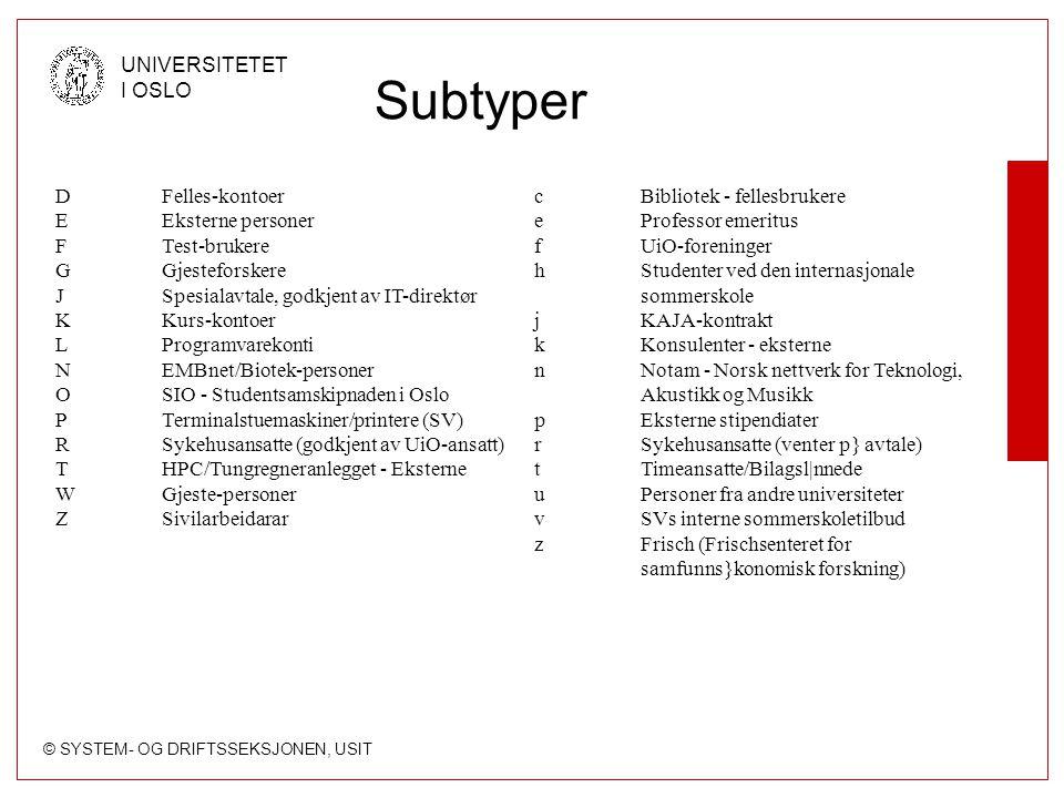 © SYSTEM- OG DRIFTSSEKSJONEN, USIT UNIVERSITETET I OSLO Subtyper DFelles-kontoer EEksterne personer FTest-brukere GGjesteforskere JSpesialavtale, godkjent av IT-direktør KKurs-kontoer LProgramvarekonti NEMBnet/Biotek-personer OSIO - Studentsamskipnaden i Oslo PTerminalstuemaskiner/printere (SV) RSykehusansatte (godkjent av UiO-ansatt) THPC/Tungregneranlegget - Eksterne WGjeste-personer ZSivilarbeidarar cBibliotek - fellesbrukere eProfessor emeritus fUiO-foreninger hStudenter ved den internasjonale sommerskole jKAJA-kontrakt kKonsulenter - eksterne nNotam - Norsk nettverk for Teknologi, Akustikk og Musikk pEksterne stipendiater rSykehusansatte (venter p} avtale) tTimeansatte/Bilagsl|nnede uPersoner fra andre universiteter vSVs interne sommerskoletilbud zFrisch (Frischsenteret for samfunns}konomisk forskning)