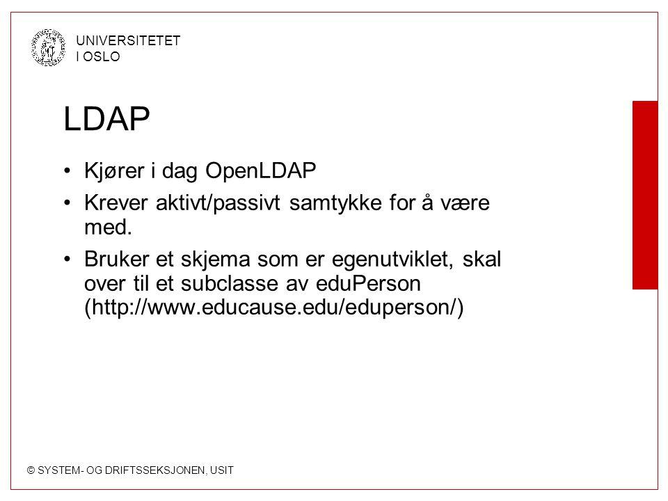 © SYSTEM- OG DRIFTSSEKSJONEN, USIT UNIVERSITETET I OSLO LDAP Kjører i dag OpenLDAP Krever aktivt/passivt samtykke for å være med. Bruker et skjema som