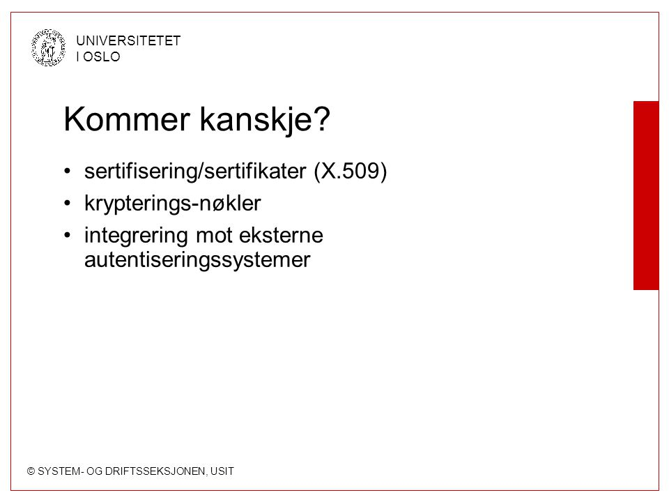 © SYSTEM- OG DRIFTSSEKSJONEN, USIT UNIVERSITETET I OSLO Kommer kanskje? sertifisering/sertifikater (X.509) krypterings-nøkler integrering mot eksterne