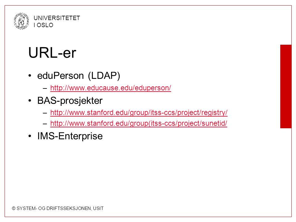 © SYSTEM- OG DRIFTSSEKSJONEN, USIT UNIVERSITETET I OSLO URL-er eduPerson (LDAP) –http://www.educause.edu/eduperson/http://www.educause.edu/eduperson/ BAS-prosjekter –http://www.stanford.edu/group/itss-ccs/project/registry/http://www.stanford.edu/group/itss-ccs/project/registry/ –http://www.stanford.edu/group(itss-ccs/project/sunetid/http://www.stanford.edu/group(itss-ccs/project/sunetid/ IMS-Enterprise