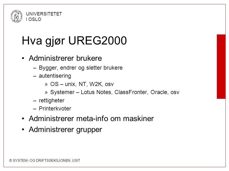 © SYSTEM- OG DRIFTSSEKSJONEN, USIT UNIVERSITETET I OSLO Hva gjør UREG2000 Administrerer brukere –Bygger, endrer og sletter brukere –autentisering »OS – unix, NT, W2K, osv »Systemer – Lotus Notes, ClassFronter, Oracle, osv –rettigheter –Printerkvoter Administrerer meta-info om maskiner Administrerer grupper