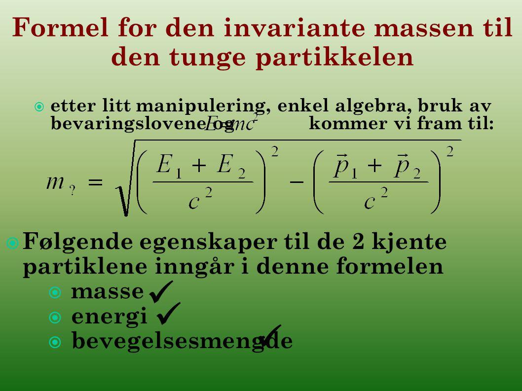 Formel for den invariante massen til den tunge partikkelen  etter litt manipulering, enkel algebra, bruk av bevaringslovene og kommer vi fram til:  Følgende egenskaper til de 2 kjente partiklene inngår i denne formelen  masse  energi  bevegelsesmengde