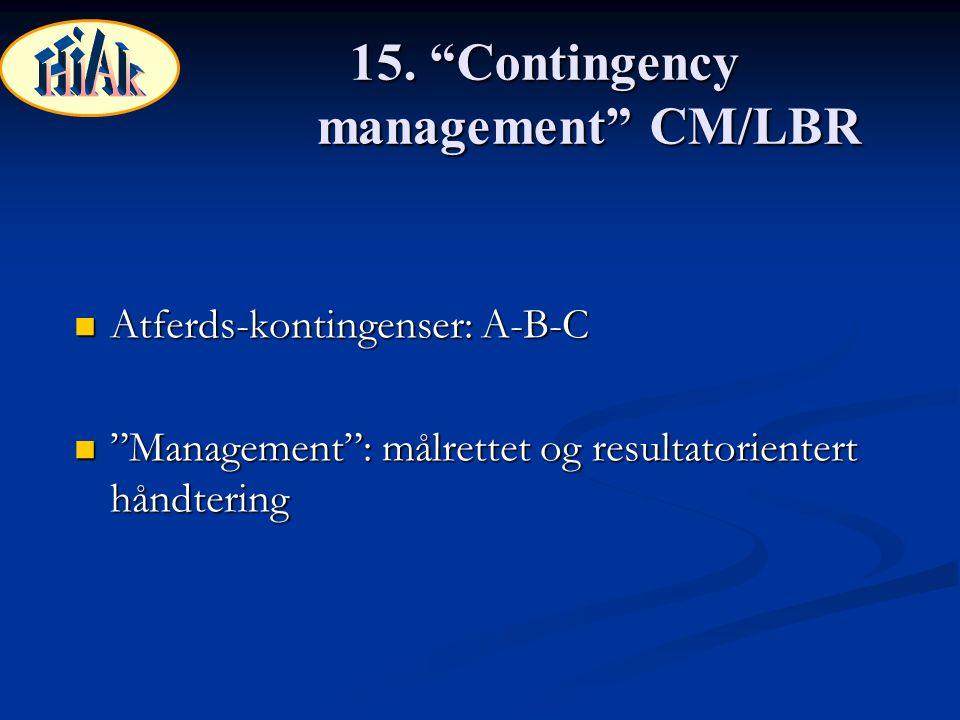 """15. """"Contingency management"""" CM/LBR Atferds-kontingenser: A-B-C Atferds-kontingenser: A-B-C """"Management"""": målrettet og resultatorientert håndtering """"M"""