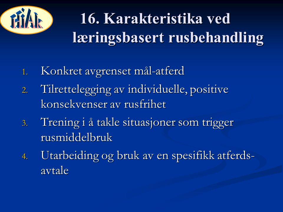 16. Karakteristika ved læringsbasert rusbehandling 1. Konkret avgrenset mål-atferd 2. Tilrettelegging av individuelle, positive konsekvenser av rusfri
