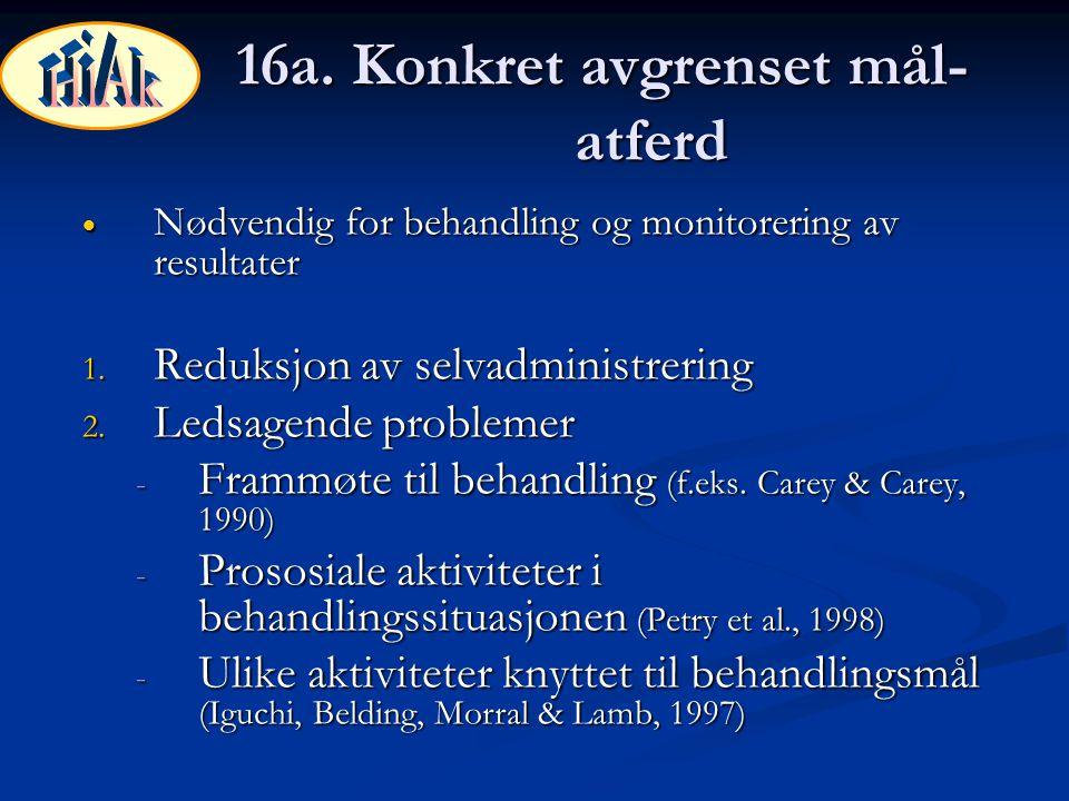 16a. Konkret avgrenset mål- atferd  Nødvendig for behandling og monitorering av resultater 1. Reduksjon av selvadministrering 2. Ledsagende problemer