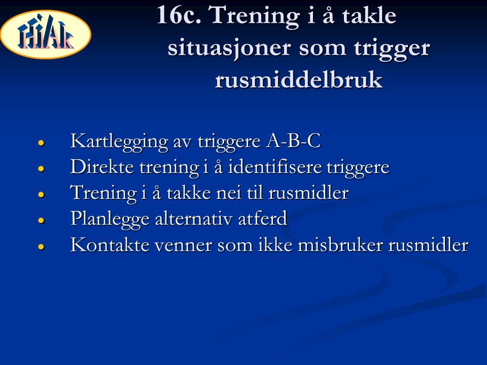16c. Trening i å takle situasjoner som trigger rusmiddelbruk  Kartlegging av triggere A-B-C  Direkte trening i å identifisere triggere  Trening i å
