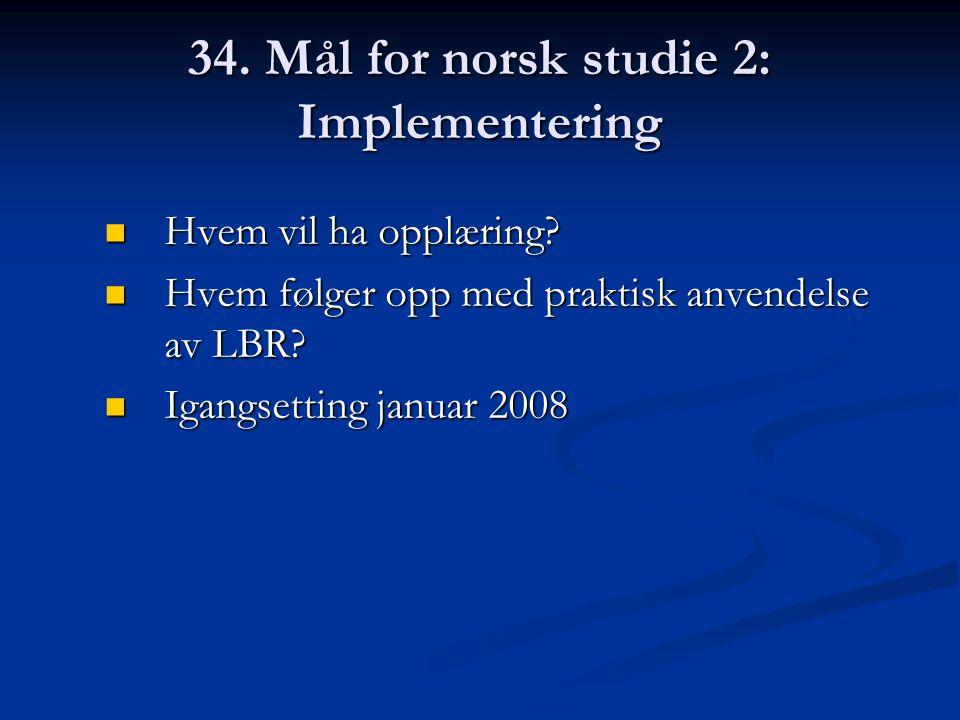 34. Mål for norsk studie 2: Implementering Hvem vil ha opplæring? Hvem vil ha opplæring? Hvem følger opp med praktisk anvendelse av LBR? Hvem følger o